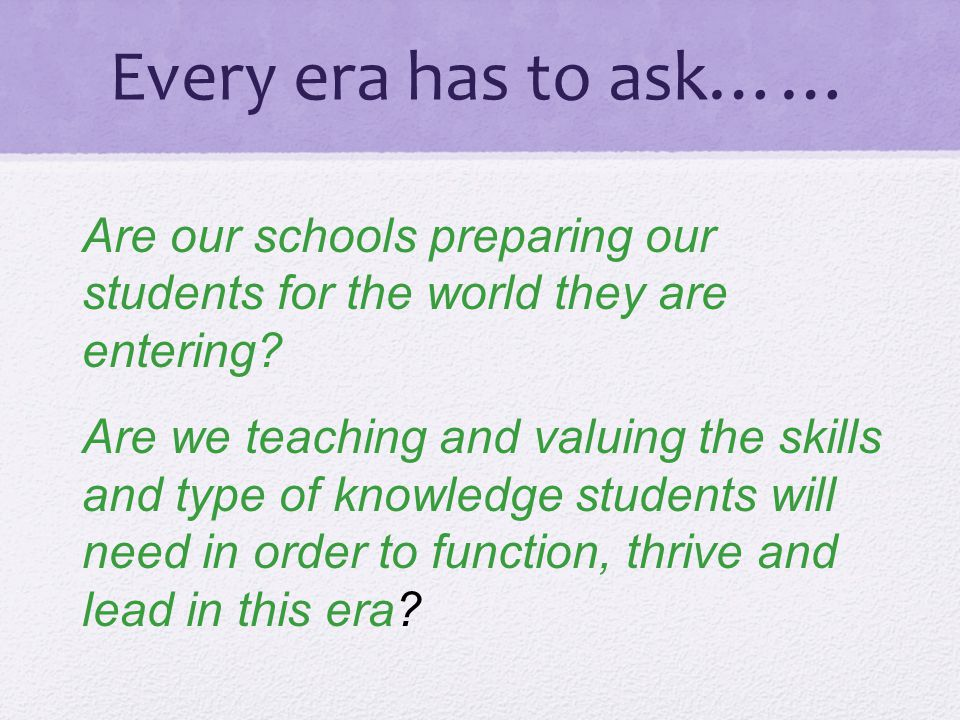 Every era has to ask…… Are our schools preparing our students for the world they are entering