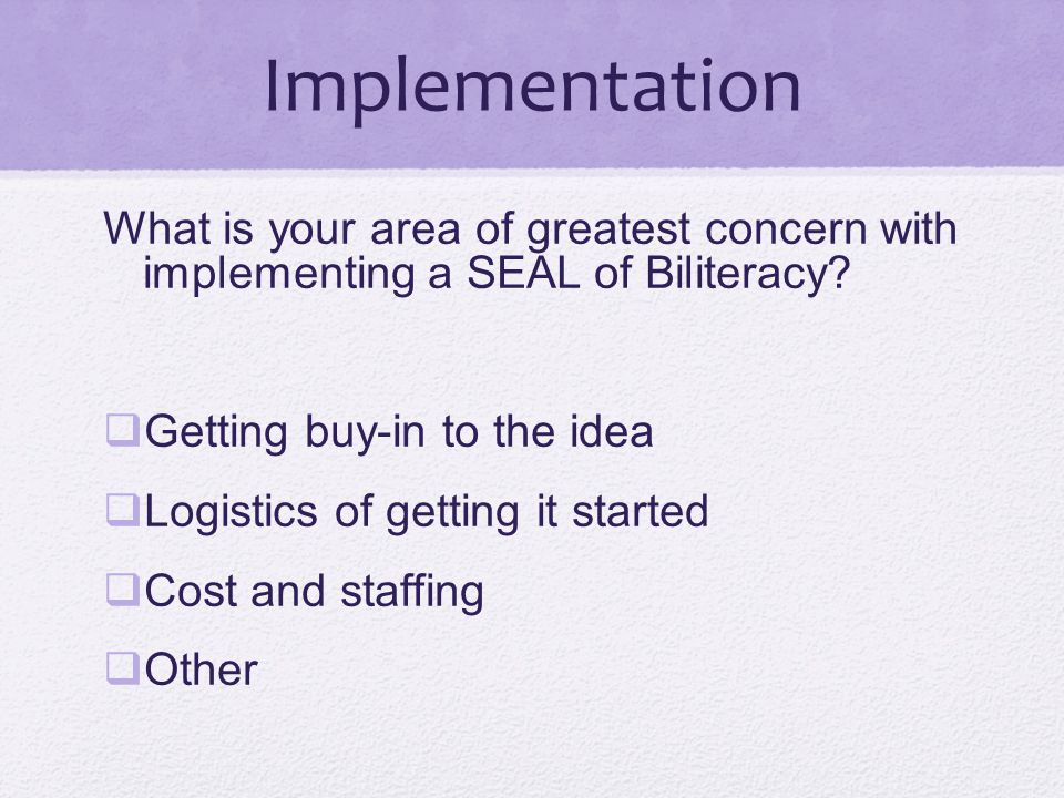 Implementation What is your area of greatest concern with implementing a SEAL of Biliteracy Getting buy-in to the idea.