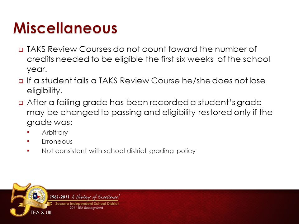 Miscellaneous TAKS Review Courses do not count toward the number of credits needed to be eligible the first six weeks of the school year.