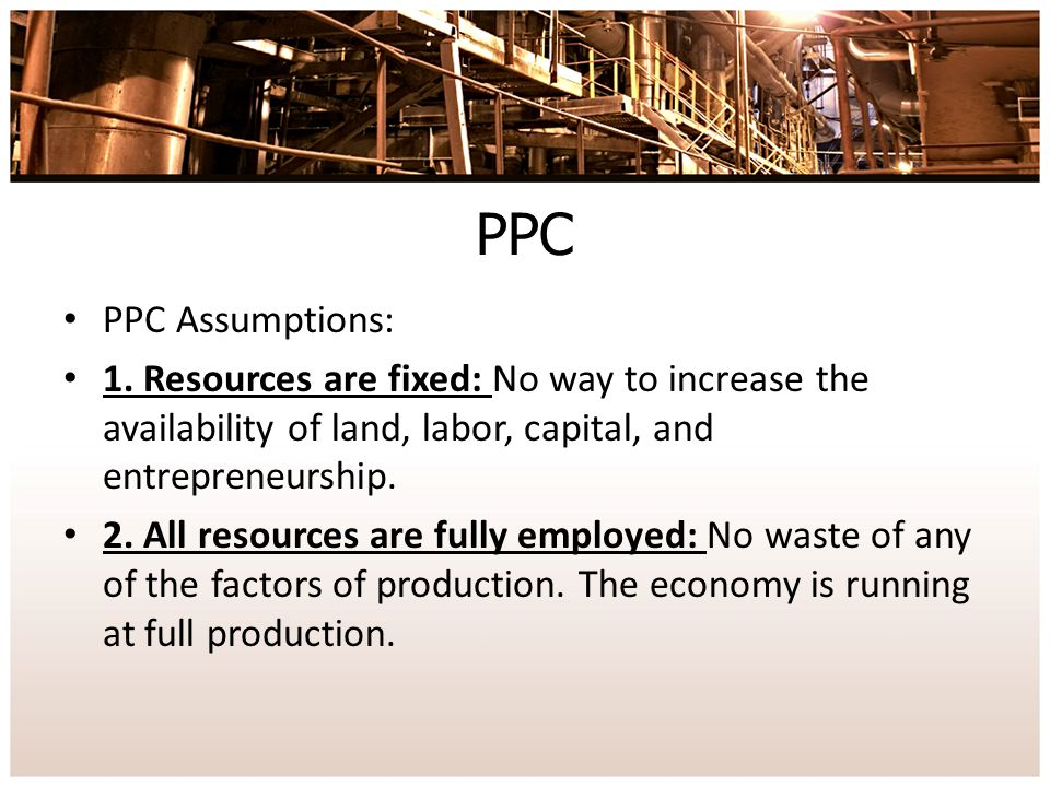 PPC PPC Assumptions: 1. Resources are fixed: No way to increase the availability of land, labor, capital, and entrepreneurship.