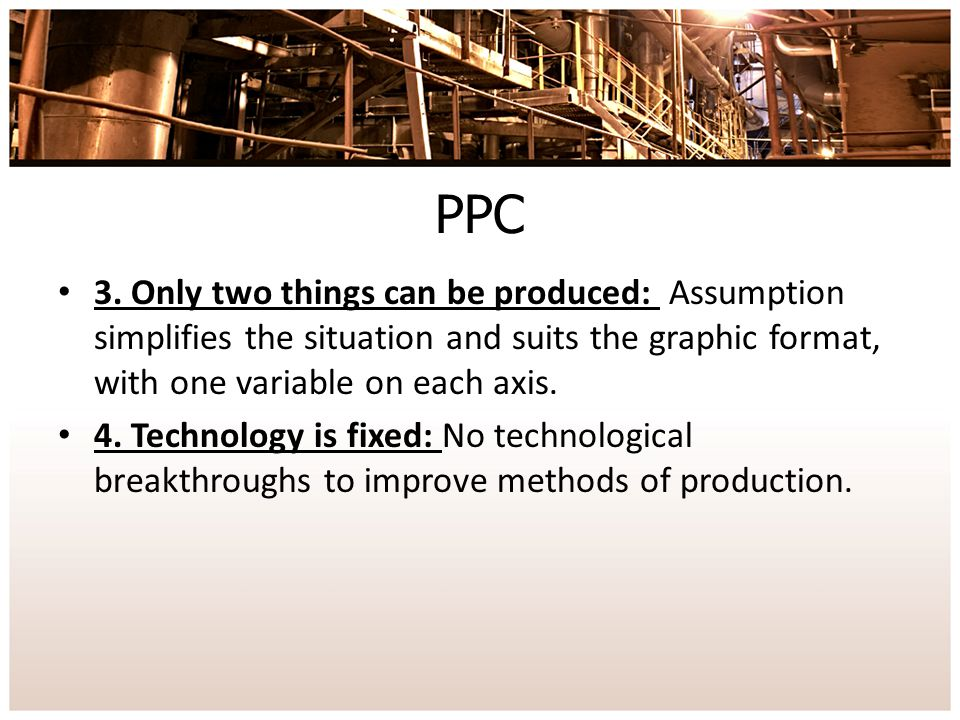 PPC 3. Only two things can be produced: Assumption simplifies the situation and suits the graphic format, with one variable on each axis.