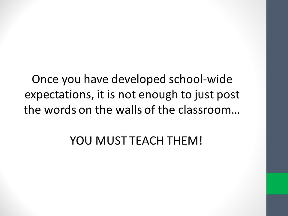Once you have developed school-wide expectations, it is not enough to just post the words on the walls of the classroom…