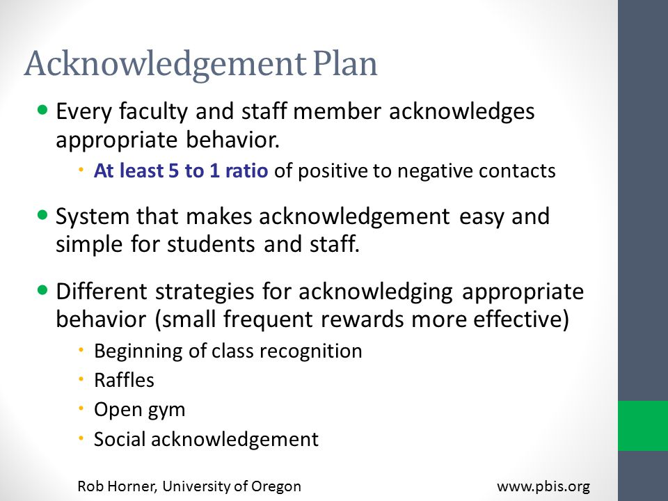 Acknowledgement Plan Every faculty and staff member acknowledges appropriate behavior. At least 5 to 1 ratio of positive to negative contacts.