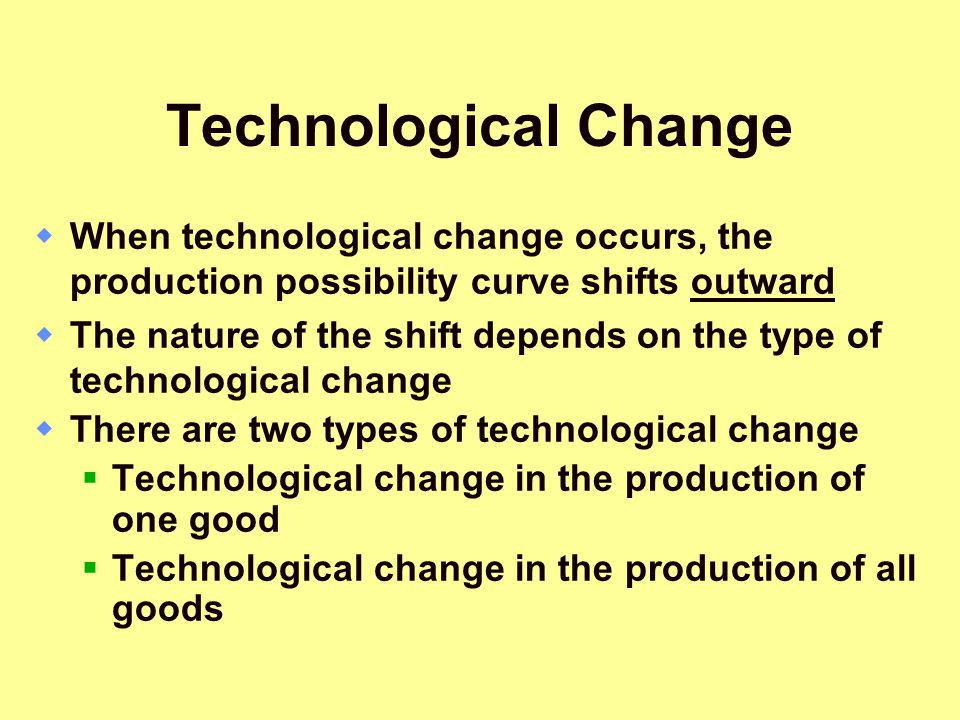 Technological Change When technological change occurs, the production possibility curve shifts outward.