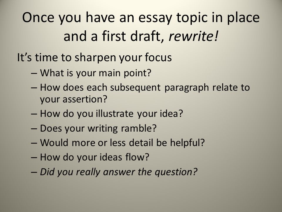 Once you have an essay topic in place and a first draft, rewrite!