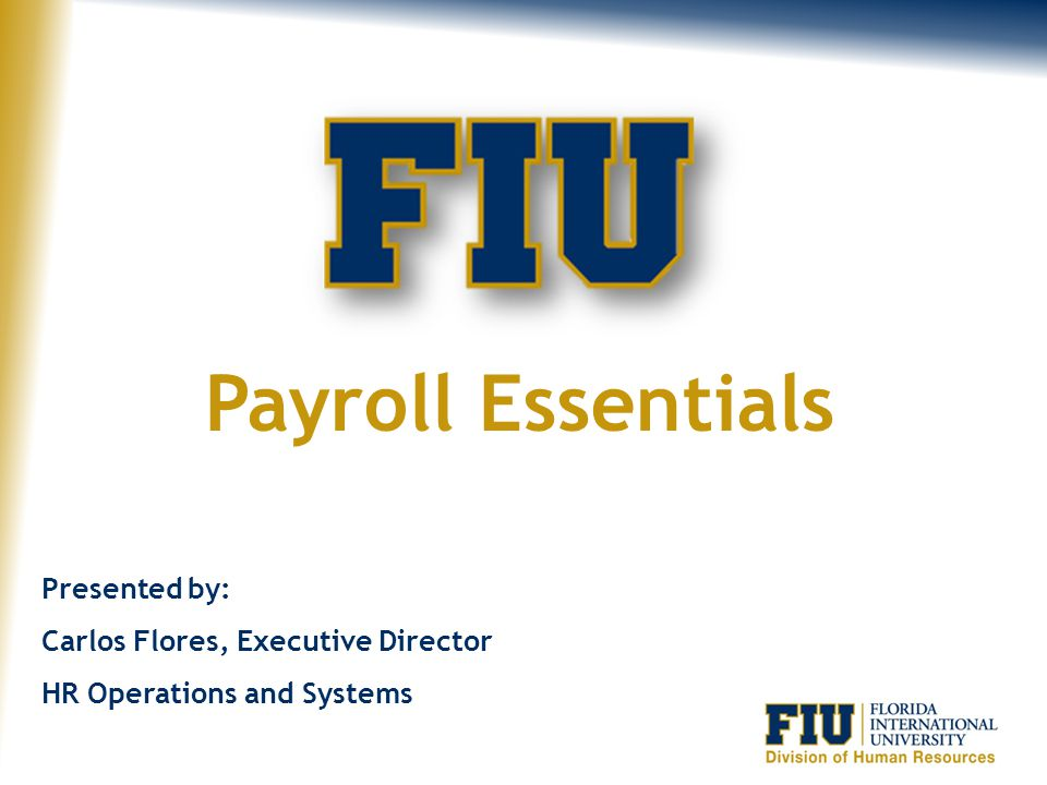 Payroll Essentials Presented by: Carlos Flores, Executive Director