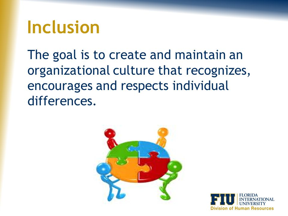 Inclusion The goal is to create and maintain an organizational culture that recognizes, encourages and respects individual differences.
