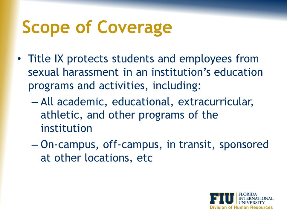 Scope of Coverage Title IX protects students and employees from sexual harassment in an institution's education programs and activities, including: