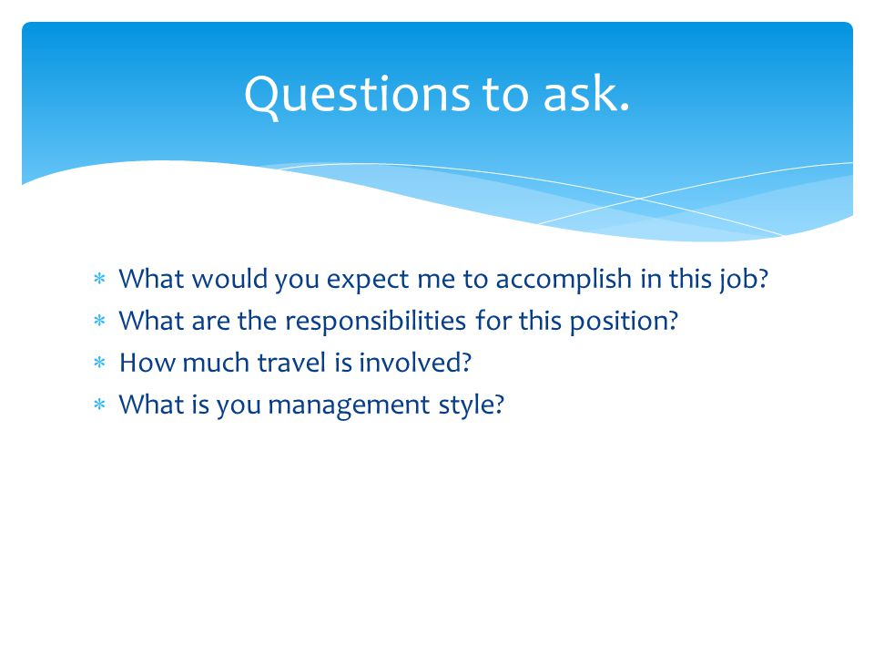 Questions to ask. What would you expect me to accomplish in this job