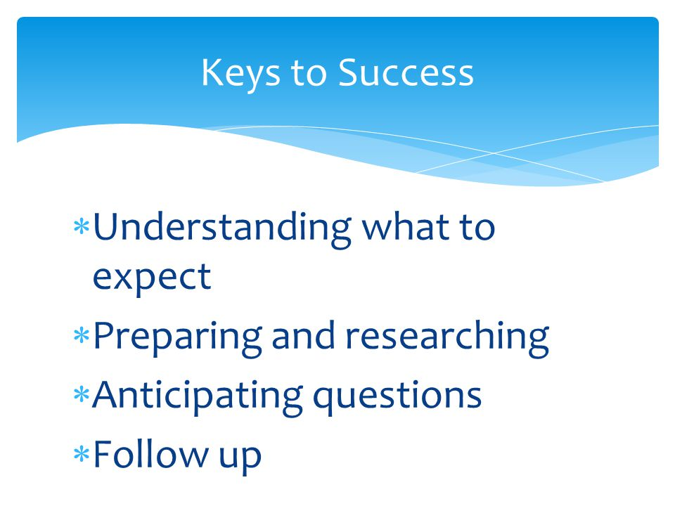 Keys to Success Understanding what to expect. Preparing and researching.