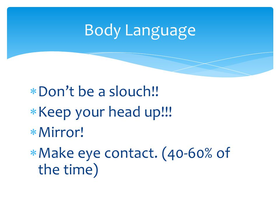 Body Language Don't be a slouch!! Keep your head up!!! Mirror!