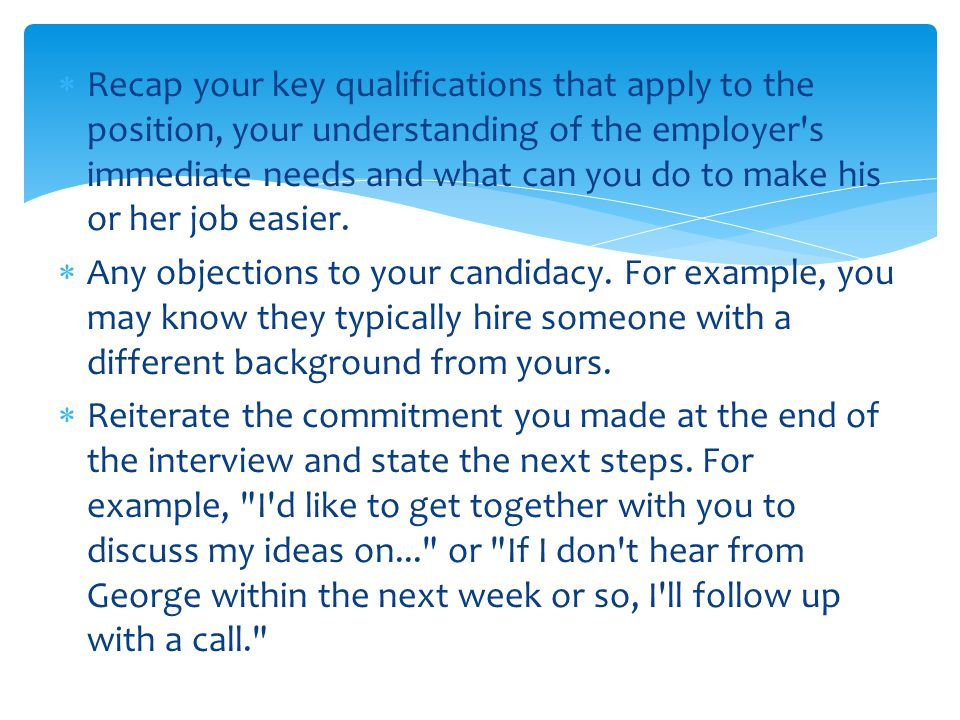 Recap your key qualifications that apply to the position, your understanding of the employer s immediate needs and what can you do to make his or her job easier.