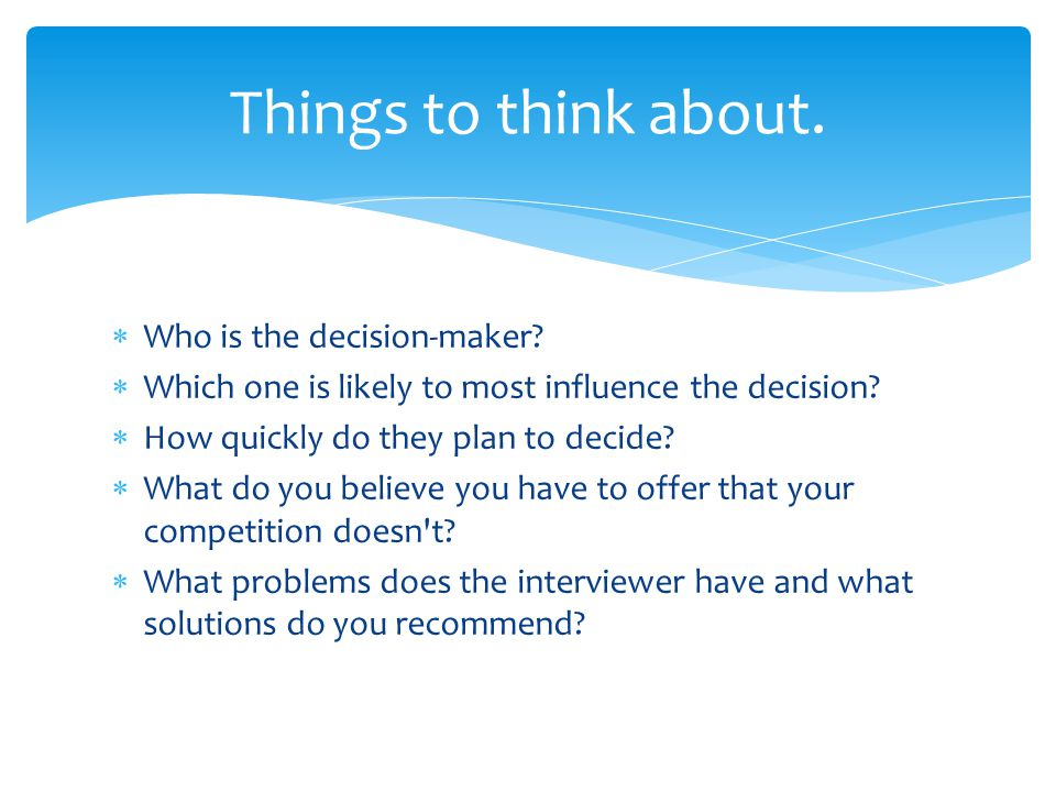 Things to think about. Who is the decision-maker