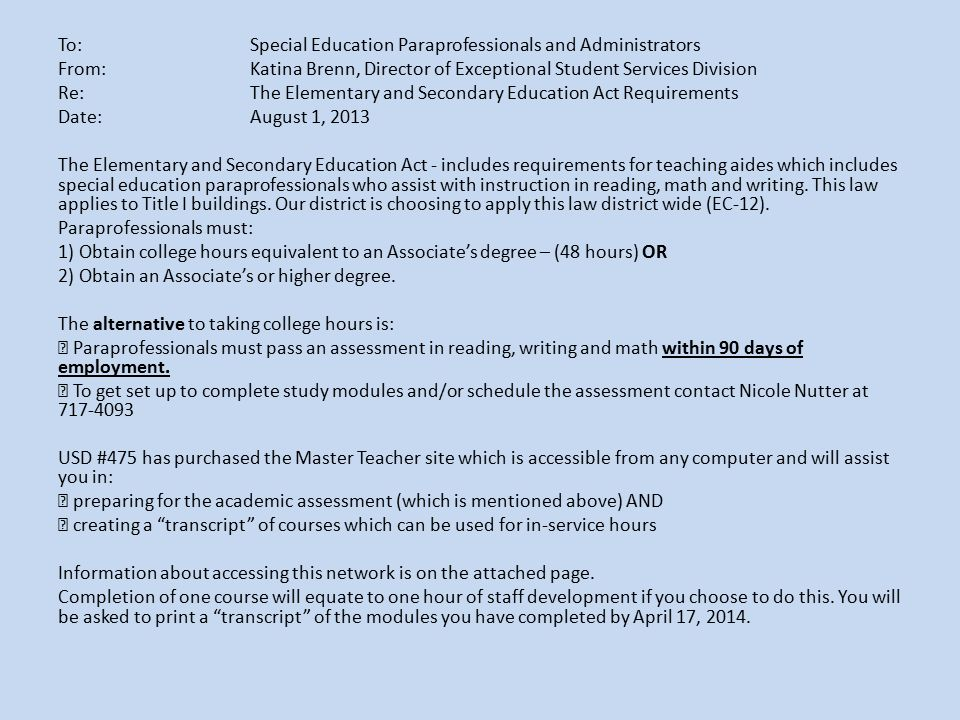 To: Special Education Paraprofessionals and Administrators From: Katina Brenn, Director of Exceptional Student Services Division Re: The Elementary and Secondary Education Act Requirements Date: August 1, 2013 The Elementary and Secondary Education Act - includes requirements for teaching aides which includes special education paraprofessionals who assist with instruction in reading, math and writing. This law applies to Title I buildings. Our district is choosing to apply this law district wide (EC-12). Paraprofessionals must: 1) Obtain college hours equivalent to an Associate's degree – (48 hours) OR 2) Obtain an Associate's or higher degree. The alternative to taking college hours is:  Paraprofessionals must pass an assessment in reading, writing and math within 90 days of employment.  To get set up to complete study modules and/or schedule the assessment contact Nicole Nutter at 717-4093 USD #475 has purchased the Master Teacher site which is accessible from any computer and will assist you in:  preparing for the academic assessment (which is mentioned above) AND  creating a transcript of courses which can be used for in-service hours Information about accessing this network is on the attached page. Completion of one course will equate to one hour of staff development if you choose to do this. You will be asked to print a transcript of the modules you have completed by April 17, 2014.