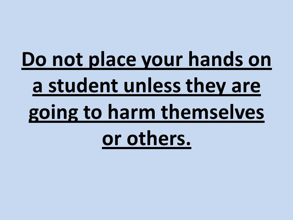 Do not place your hands on a student unless they are going to harm themselves or others.