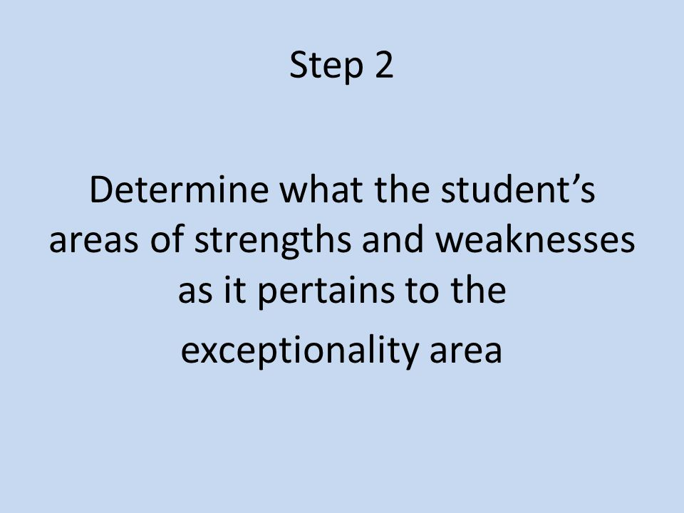 Step 2 Determine what the student's areas of strengths and weaknesses as it pertains to the exceptionality area