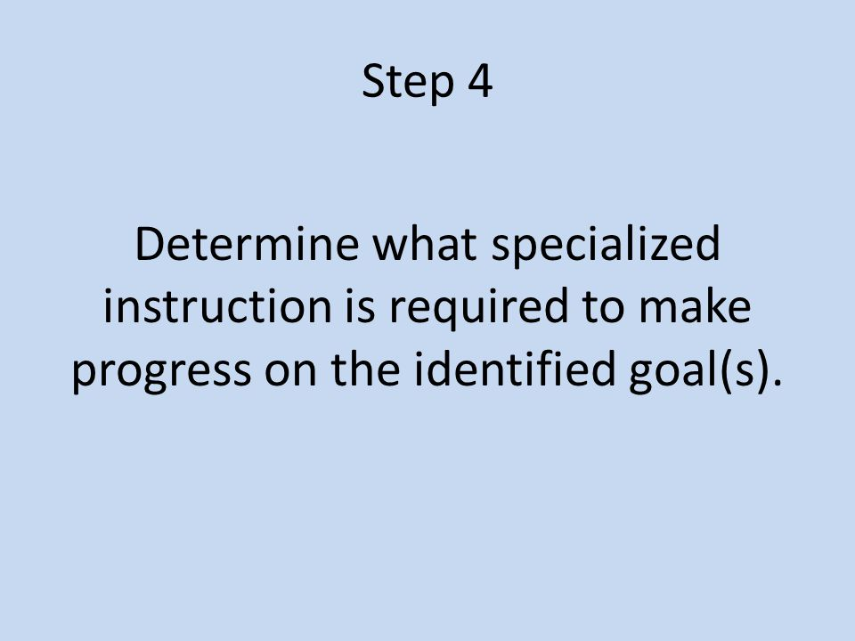Step 4 Determine what specialized instruction is required to make progress on the identified goal(s).