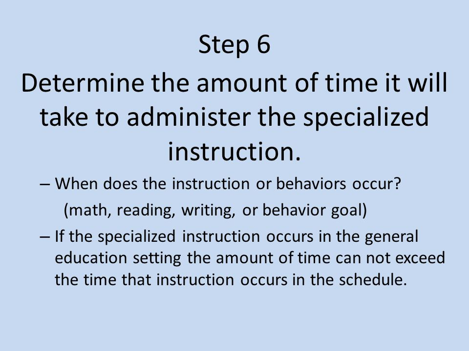 Step 6 Determine the amount of time it will take to administer the specialized instruction. When does the instruction or behaviors occur