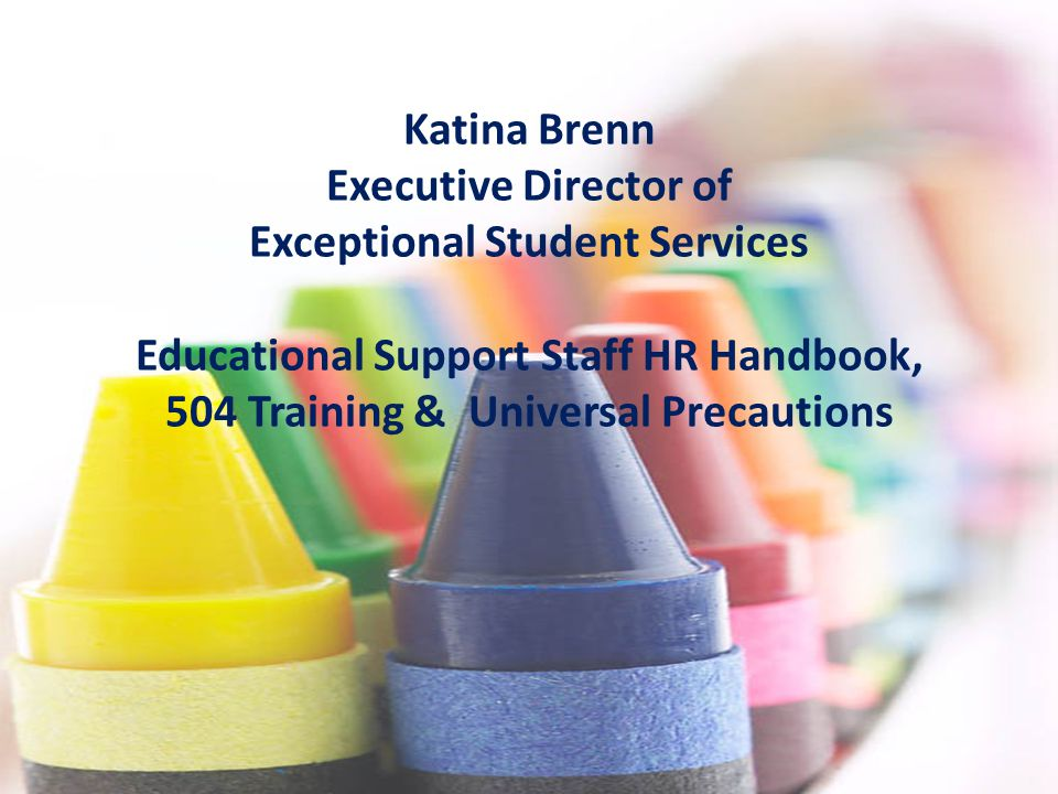 Katina Brenn Executive Director of Exceptional Student Services Educational Support Staff HR Handbook, 504 Training & Universal Precautions