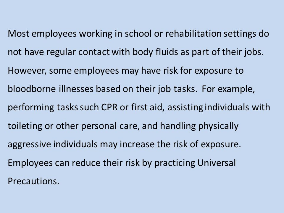 Most employees working in school or rehabilitation settings do not have regular contact with body fluids as part of their jobs. However, some employees may have risk for exposure to bloodborne illnesses based on their job tasks. For example, performing tasks such CPR or first aid, assisting individuals with toileting or other personal care, and handling physically aggressive individuals may increase the risk of exposure. Employees can reduce their risk by practicing Universal Precautions.