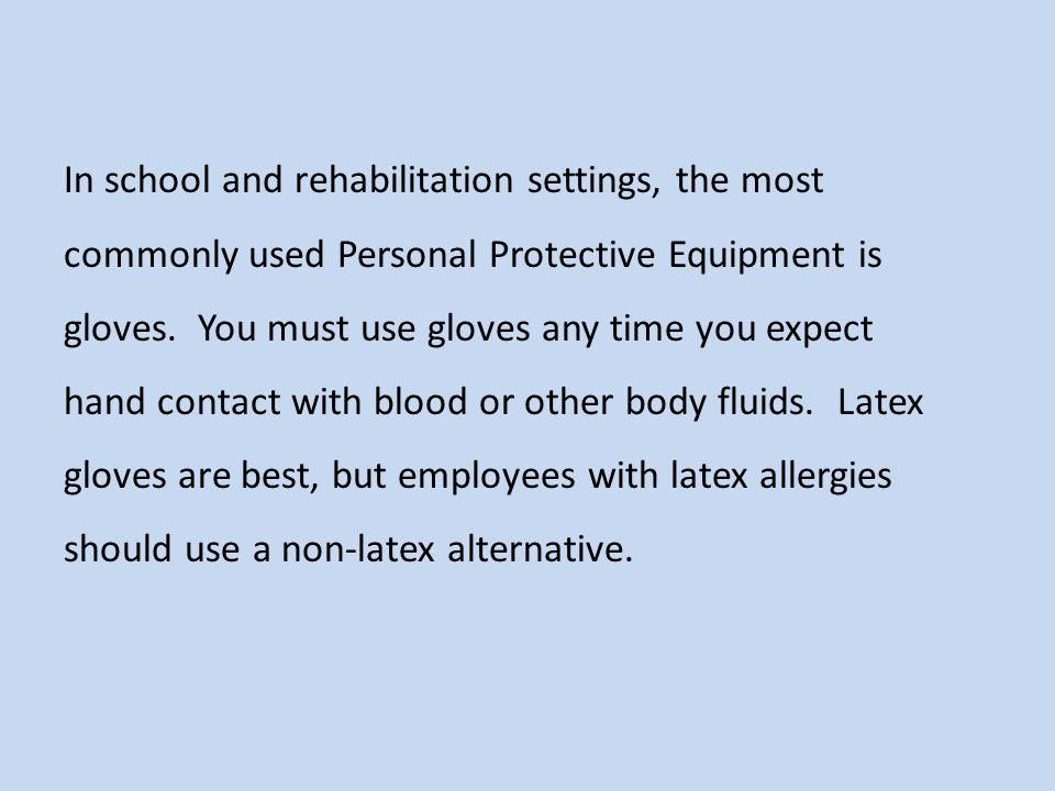In school and rehabilitation settings, the most commonly used Personal Protective Equipment is gloves. You must use gloves any time you expect hand contact with blood or other body fluids. Latex gloves are best, but employees with latex allergies should use a non-latex alternative.