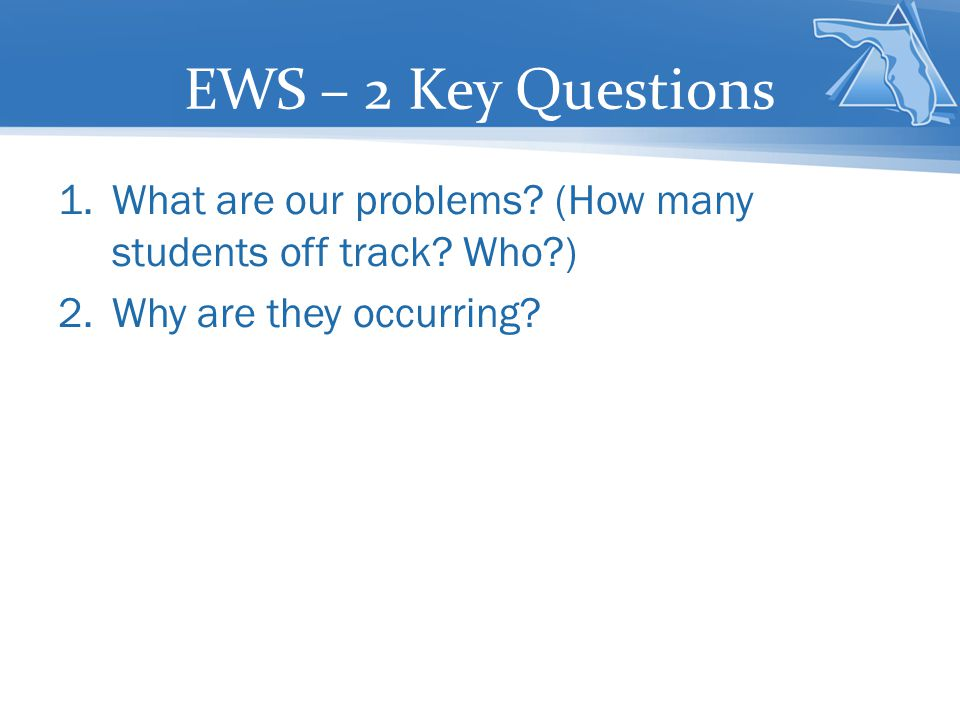 EWS – 2 Key Questions What are our problems (How many students off track Who ) Why are they occurring