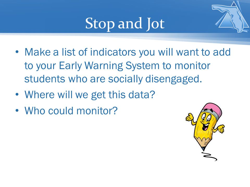 Stop and Jot Make a list of indicators you will want to add to your Early Warning System to monitor students who are socially disengaged.