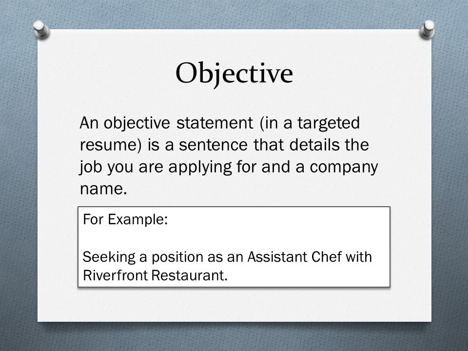 Objective An objective statement (in a targeted resume) is a sentence that details the job you are applying for and a company name.