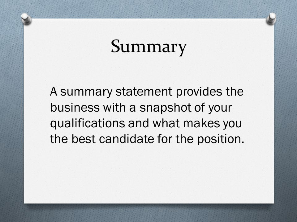 Summary A summary statement provides the business with a snapshot of your qualifications and what makes you the best candidate for the position.