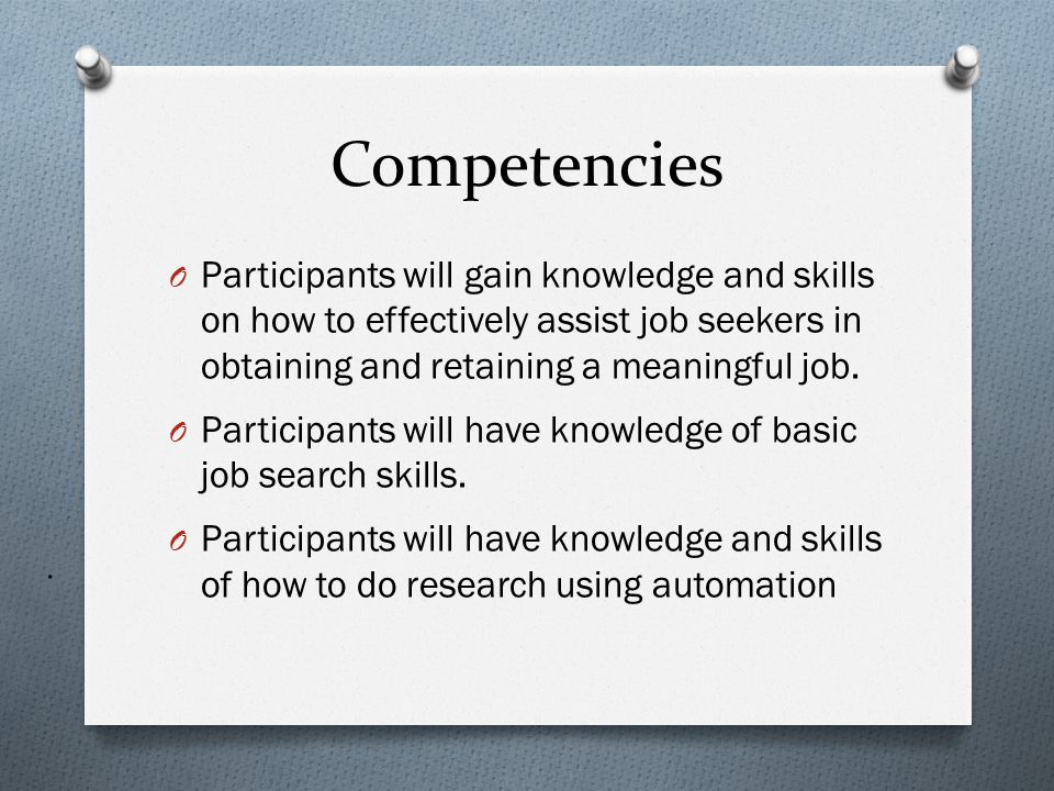Competencies Participants will gain knowledge and skills on how to effectively assist job seekers in obtaining and retaining a meaningful job.