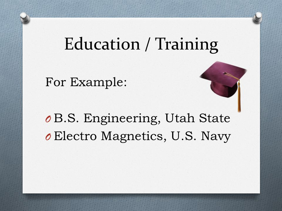 Education / Training For Example: B.S. Engineering, Utah State