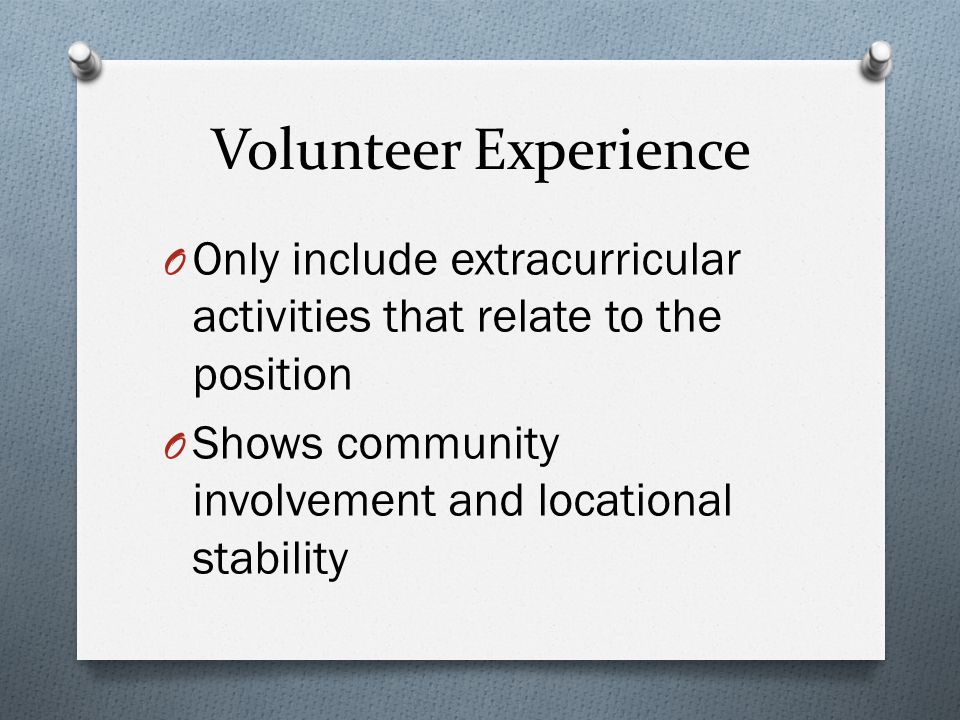 Volunteer Experience Only include extracurricular activities that relate to the position.