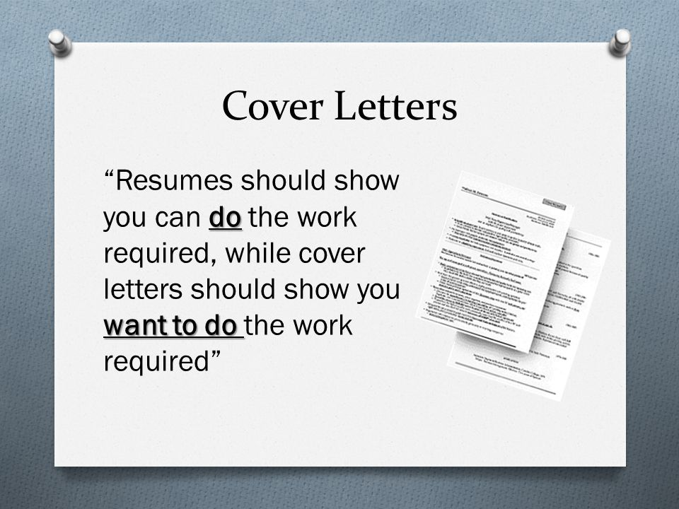 Cover Letters Resumes should show you can do the work required, while cover letters should show you want to do the work required