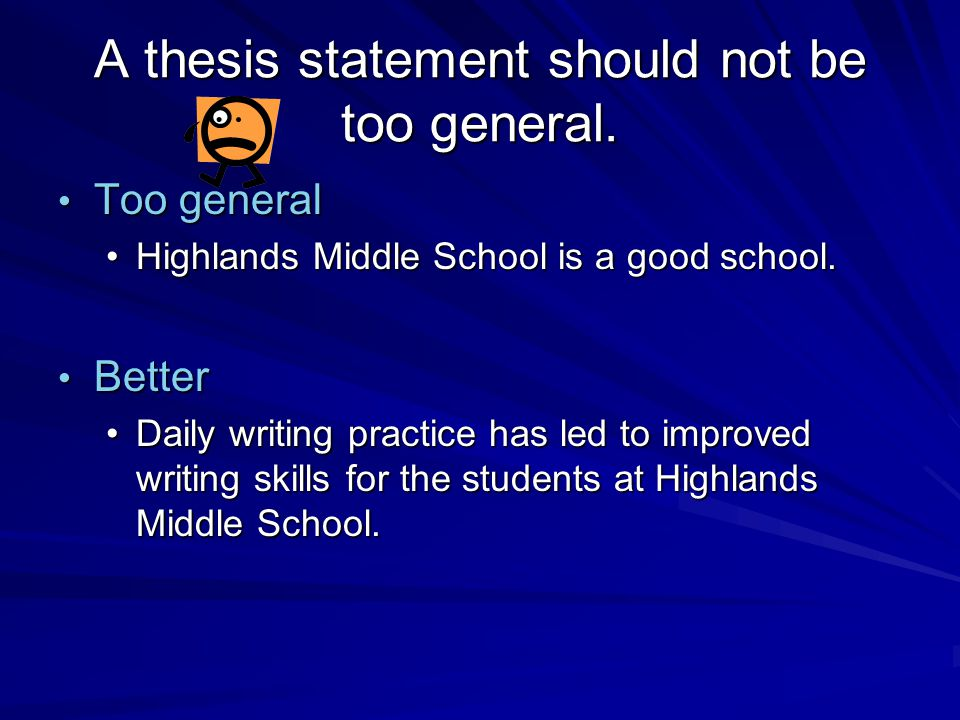 too general thesis statement The thesis statement expresses the main idea of a drafting a thesis statement you have to be specific without being too specific, and general without being.