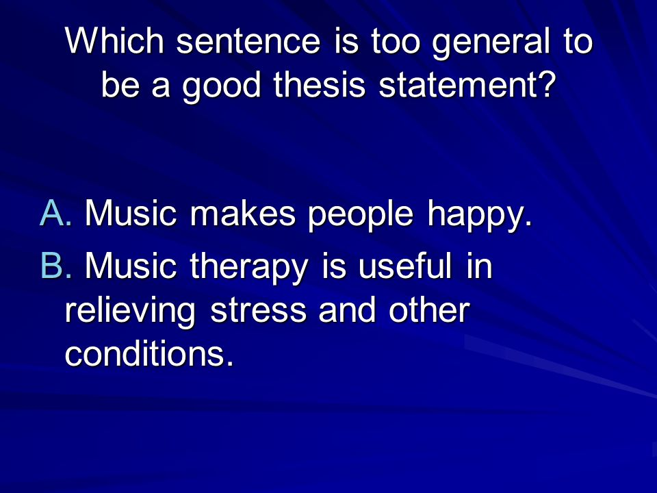 Which sentence is too general to be a good thesis statement
