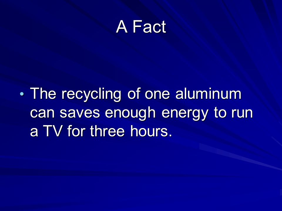 A Fact The recycling of one aluminum can saves enough energy to run a TV for three hours.