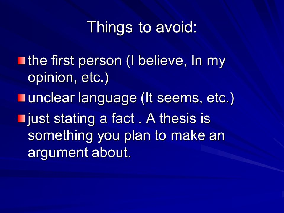 Things to avoid: the first person (I believe, In my opinion, etc.)