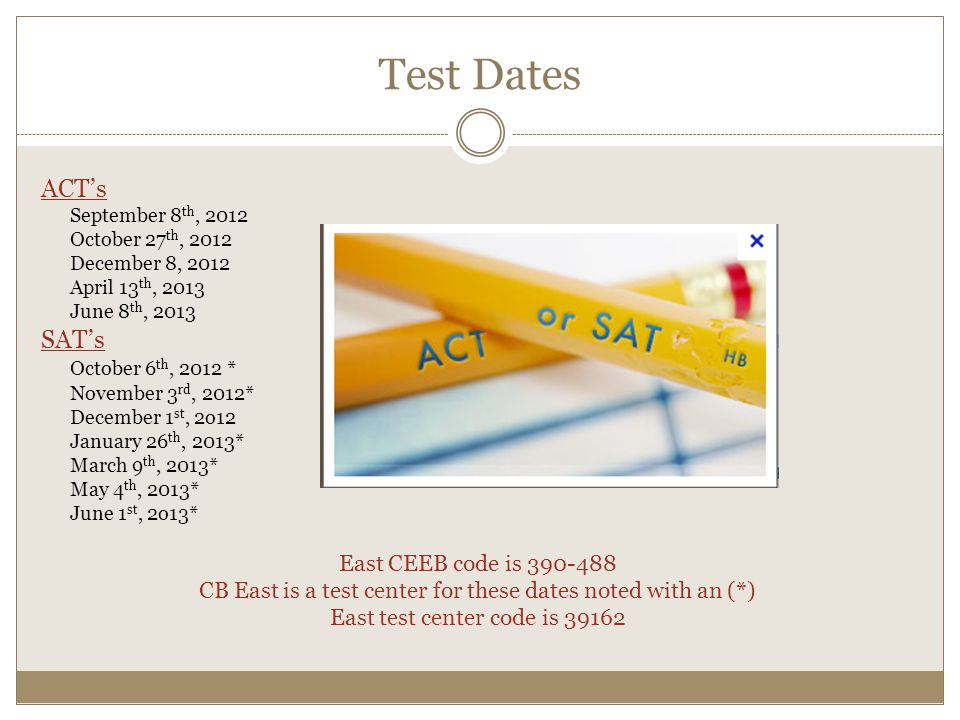 Test Dates ACT's SAT's October 6th, 2012 * East CEEB code is 390-488