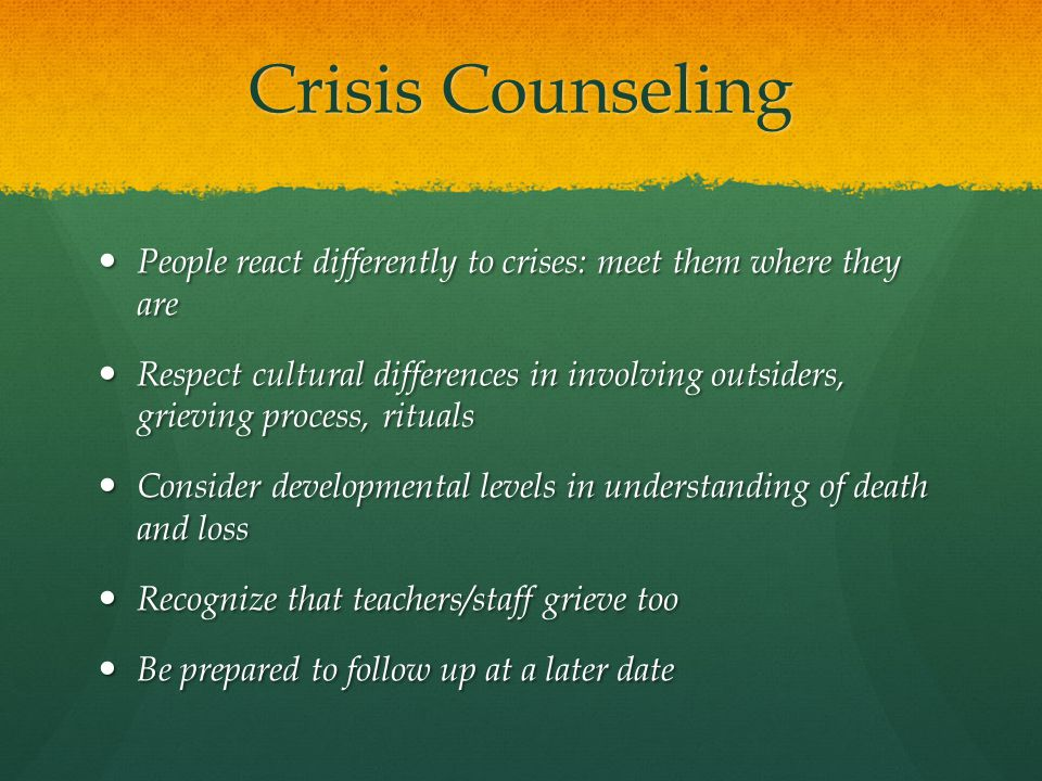Crisis Counseling People react differently to crises: meet them where they are.