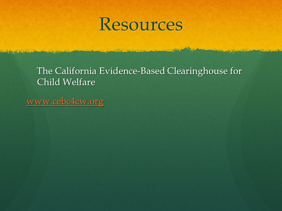 Resources The California Evidence-Based Clearinghouse for Child Welfare www.cebc4cw.org
