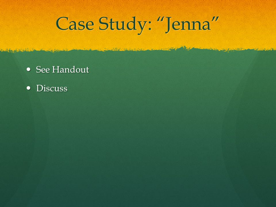Case Study: Jenna See Handout Discuss