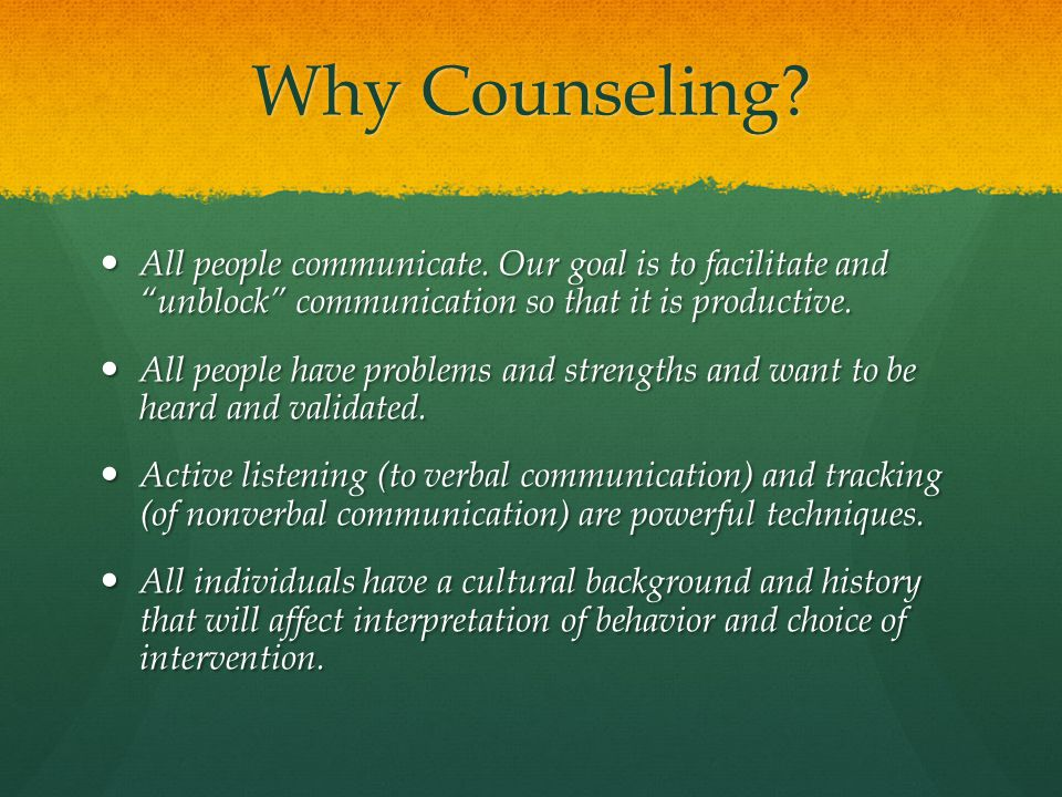 Why Counseling All people communicate. Our goal is to facilitate and unblock communication so that it is productive.