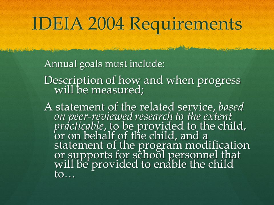 IDEIA 2004 Requirements Annual goals must include: Description of how and when progress will be measured;