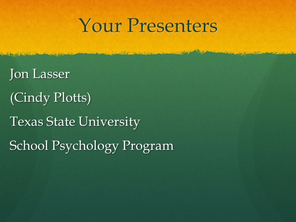 Your Presenters Jon Lasser (Cindy Plotts) Texas State University School Psychology Program CP