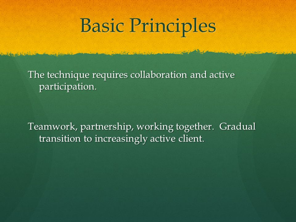 Basic Principles The technique requires collaboration and active participation.
