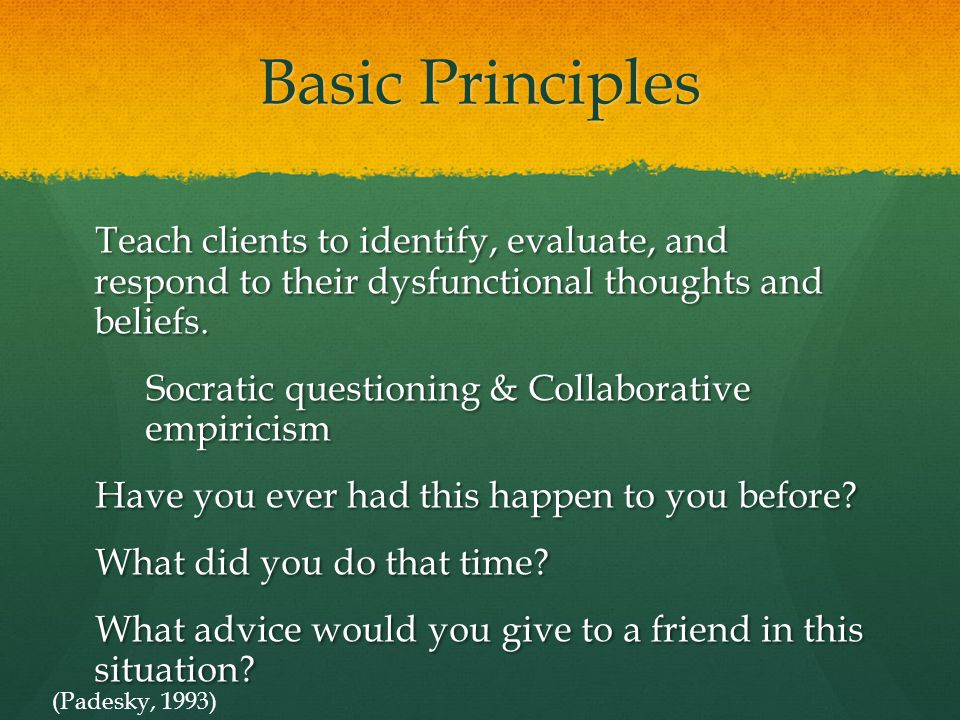Basic Principles Teach clients to identify, evaluate, and respond to their dysfunctional thoughts and beliefs.