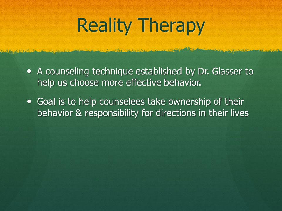 Reality Therapy A counseling technique established by Dr. Glasser to help us choose more effective behavior.