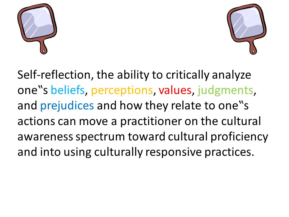 """Self-reflection, the ability to critically analyze one""""s beliefs, perceptions, values, judgments, and prejudices and how they relate to one""""s actions can move a practitioner on the cultural awareness spectrum toward cultural proficiency and into using culturally responsive practices."""