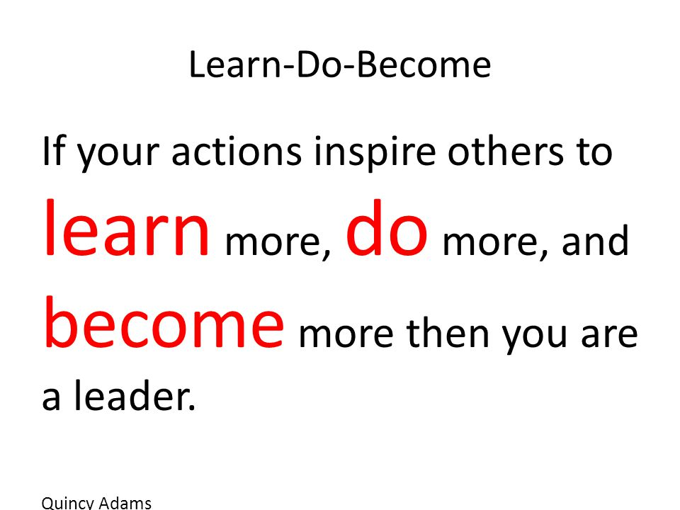 Learn-Do-Become If your actions inspire others to learn more, do more, and become more then you are a leader.