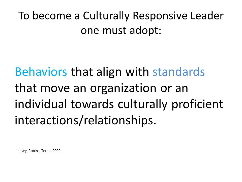 To become a Culturally Responsive Leader one must adopt: